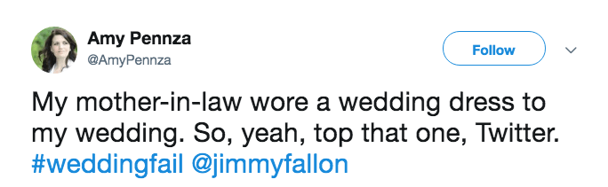 Text - Amy Pennza Follow @AmyPennza My mother-in-law wore a wedding dress to my wedding. So, yeah, top that one, Twitter. #weddingfail@jimmyfallon