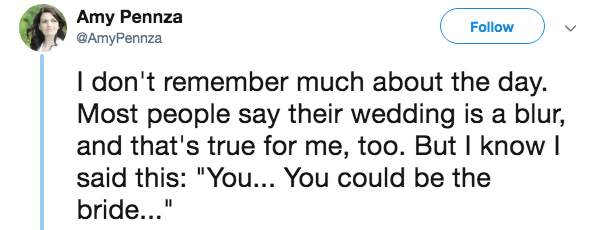 """Text - Amy Pennza @AmyPennza Follow I don't remember much about the day. Most people say their wedding is a blur, and that's true for me, too. But I know I said this: """"You... You could be the bride..."""""""