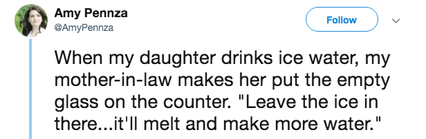 """Text - Amy Pennza @AmyPennza Follow When my daughter drinks ice water, my mother-in-law makes her put the empty glass on the counter. """"Leave the ice in there...it'll melt and make more water."""""""