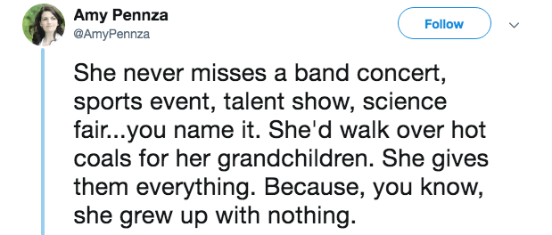 mother in law - Text - Amy Pennza @AmyPennza Follow She never misses a band concert sports event, talent show, science fair...you name it. She'd walk over hot coals for her grandchildren. She gives them everything. Because, you know, she grew up with nothing.