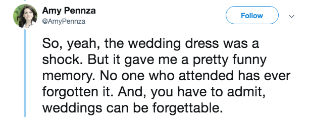 mother in law - Text - Amy Pennza @AmyPennza Follow So, yeah, the wedding dress was a shock. But it gave me a pretty funny memory. No one who attended has ever forgotten it. And, you have to admit, weddings can be forgettable.