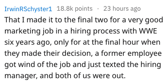 Text - IrwinRSchyster1 18.8k points 23 hours ago That I made it to the final two for a very good marketing job in a hiring process with WWE six years ago, only for at the final hour when they made their decision, a former employee got wind of the job and just texted the hiring manager, and both of us were out