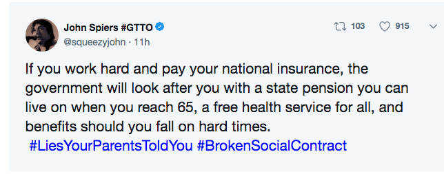 parent lies - Text - t103 915 John Spiers #GTTO @squeezyjohn 11h If you work hard and pay your national insurance, the government will look after you with a state pension you can live on when you reach 65, a free health service for all, and benefits should you fall on hard times. #LiesYourParentsToldYou #BrokenSocialContract