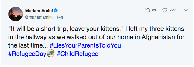 """parent lies - Text - Mariam Amini t 81 722 @mariamamini 14h """"It will be a short trip, leave your kittens."""" I left my three kittens in the hallway as we walked out of our home in Afghanistan for the last time... #LiesYourParentsToldYou #ChildRefugee #RefugeeDay"""