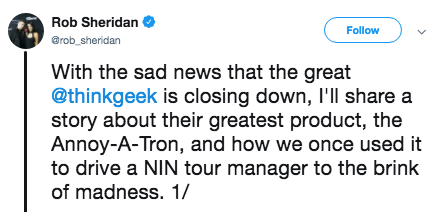 tweet - Text - Rob Sheridan Follow @rob_sheridan With the sad news that the great @thinkgeek is closing down, I'll share a story about their greatest product, the Annoy-A-Tron, and how we once used it to drive a NIN tour manager to the brink of madness. 1/
