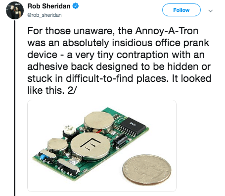 tweet - Technology - Rob Sheridan Follow @rob_sheridan For those unaware, the Annoy-A-Tron was an absolutely insidious office prank device a very tiny contraption with an adhesive back designed to be hidden or stuck in difficult-to-find places. It looked like this. 2/