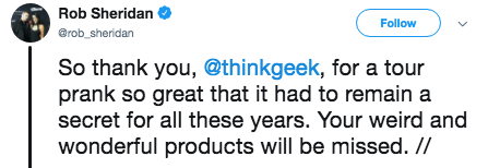 tweet - Text - Rob Sheridan Follow @rob sheridan So thank you, @thinkgeek, for a tour prank so great that it had to remain a secret for all these years. Your weird and wonderful products will be missed. //