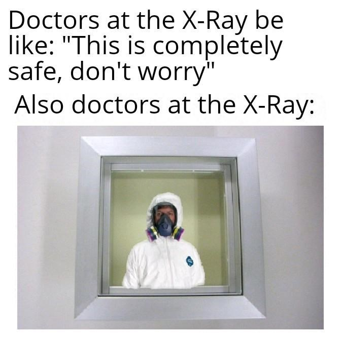 "x-ray meme - Text - Doctors at the X-Ray be like: ""This is completely safe, don't worry"" Also doctors at the X-Ray:"