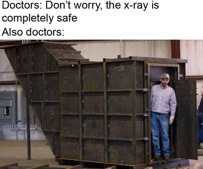 x-ray meme - Furniture - Doctors: Don't worry, the x-ray is completely safe Also doctors: