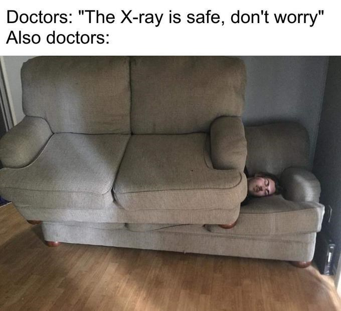 """x-ray meme - Couch - Doctors: """"The X-ray is safe, don't worry"""" Also doctors:"""