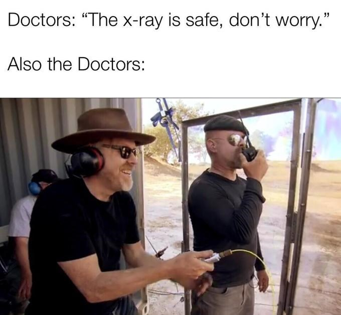 "x-ray meme - Photography - Doctors: ""The x-ray is safe, don't worry."" Also the Doctors:"