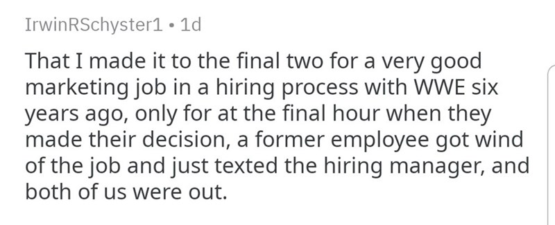 Story - Text - IrwinRSchyster1. 1d That I made it to the final two for a very good marketing job in a hiring process with WWE six years ago, only for at the final hour when they made their decision, a former employee got wind of the job and just texted the hiring manager, and both of us were out.