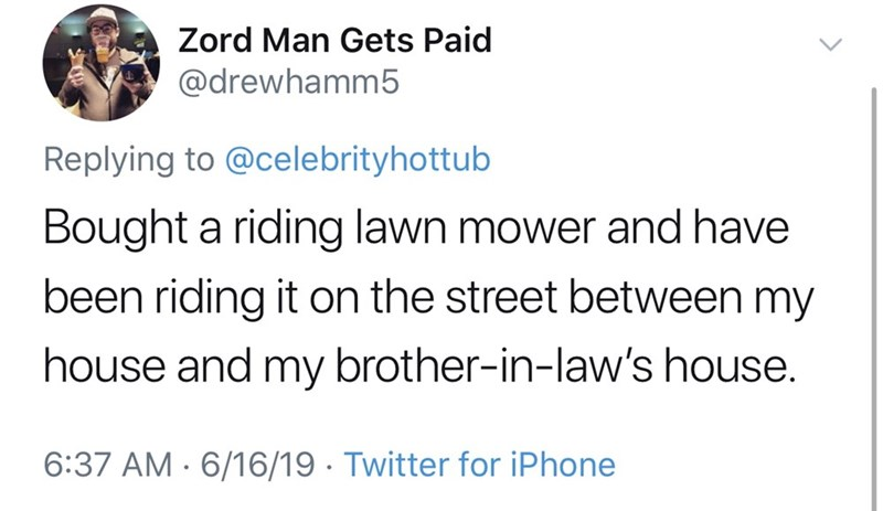 shameless dad - Text - Zord Man Gets Paid @drewhamm5 Replying to @celebrityhottub Bought a riding lawn mower and have been riding it on the street between my house and my brother-in-law's house. 6:37 AM 6/16/19 Twitter for iPhone