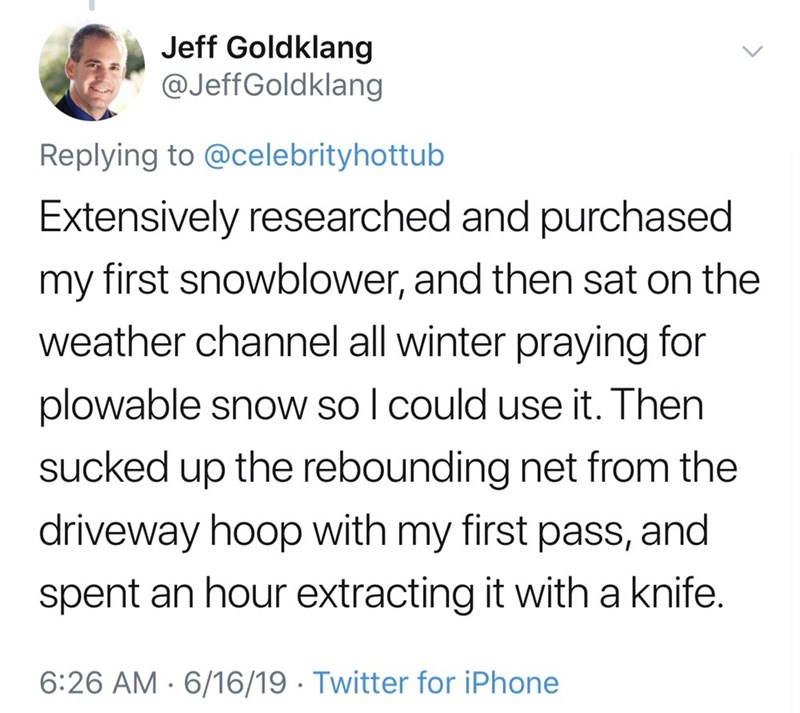 shameless dad - Text - Jeff Goldklang @JeffGoldklang Replying to @celebrityhottub Extensively researched and purchased my first snowblower, and then sat on the weather channel all winter praying for plowable snow so I could use it. Then sucked up the rebounding net from the driveway hoop with my first pass, and spent an hour extracting it with a knife. 6:26 AM 6/16/19 Twitter for iPhone