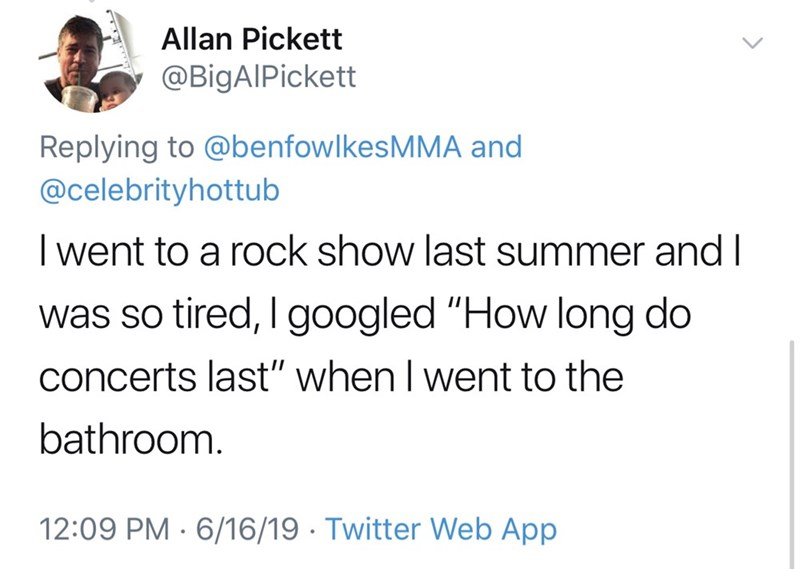"""shameless dad - Text - Allan Pickett @BigAIPickett Replying to @benfowlkesMMA and @celebrityhottub I went to a rock show last summer and I was so tired, I googled """"How long do concerts last"""" when I went to the bathroom. 12:09 PM 6/16/19 Twitter Web App"""