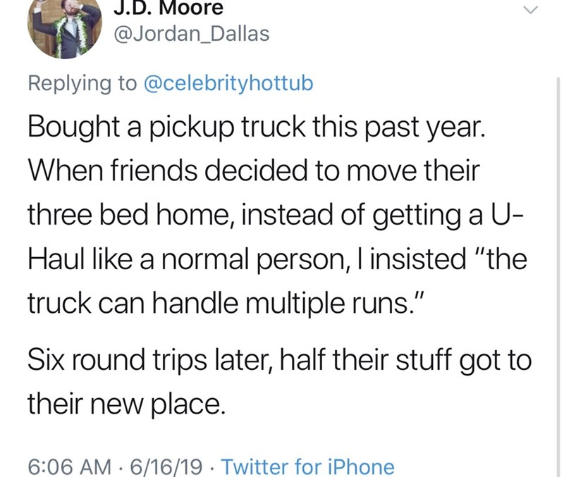 """shameless dad - Text - J.D. Moore @Jordan_Dallas Replying to @celebrityhottub Bought a pickup truck this past year. When friends decided to move their three bed home, instead of getting a U- Haul like a normal person, I insisted """"the truck can handle multiple runs."""" Six round trips later, half their stuff got to their new place. 6:06 AM 6/16/19 Twitter for iPhone"""