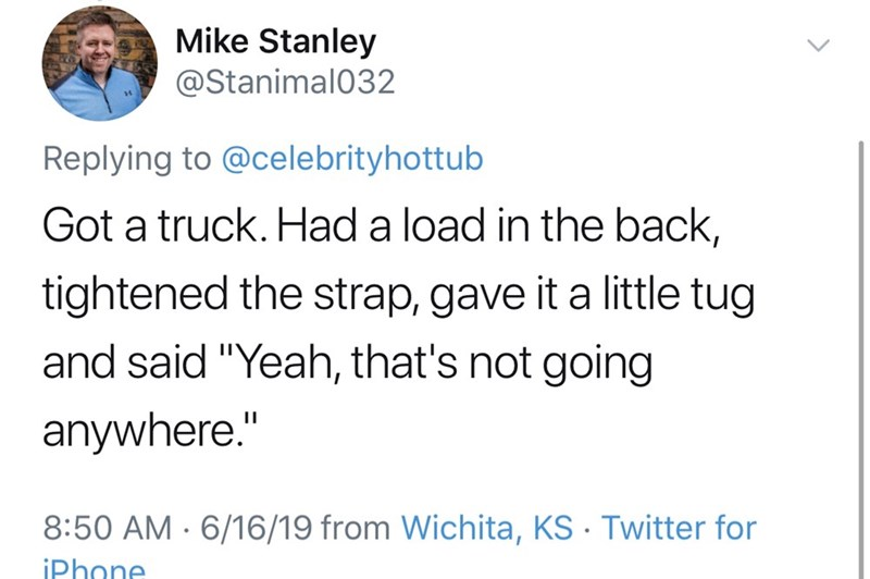 "shameless dad - Text - Mike Stanley @Stanimal032 Replying to @celebrityhottub Got a truck. Had a load in the back, tightened the strap, gave it a little tug and said ""Yeah, that's not going anywhere."" 8:50 AM 6/16/19 from Wichita, KS Twitter for iPhone"
