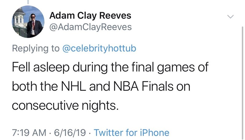 shameless dad - Text - Adam Clay Reeves @AdamClayReeves Replying to @celebrityhottub Fell asleep during the final games of both the NHL and NBA Finals on consecutive nights. 7:19 AM 6/16/19 Twitter for iPhone