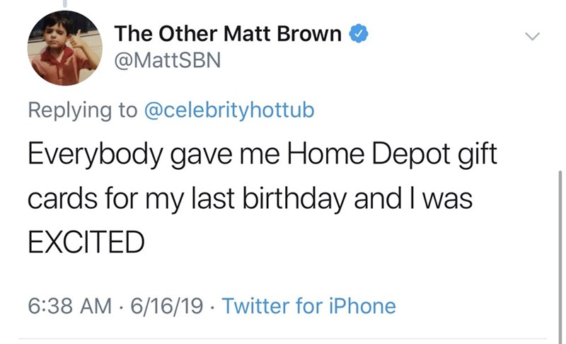 shameless dad - Text - The Other Matt Brown @MattSBN Replying to @celebrityhottub Everybody gave me Home Depot gift cards for my last birthday and I was EXCITED 6:38 AM 6/16/19 Twitter for iPhone