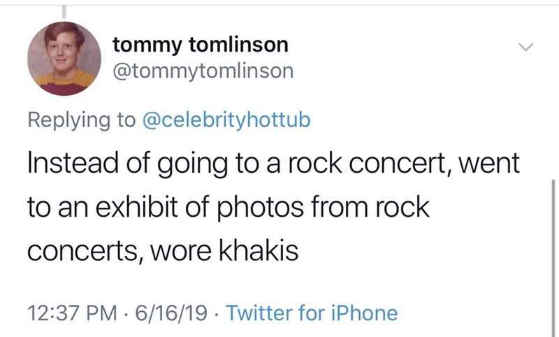shameless dad - Text - tommy tomlinson @tommytomlinson Replying to @celebrityhottub Instead of going to a rock concert, went to an exhibit of photos from rock concerts, wore khakis 12:37 PM 6/16/19. Twitter for iPhone