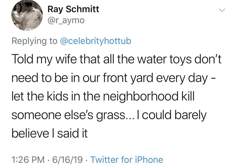 shameless dad - Text - Ray Schmitt @r_aymo Replying to @celebrityhottub Told my wife that all the water toys don't need to be in our front yard every day - let the kids in the neighborhood kill someone else's grass... I could barely believe I said it 1:26 PM 6/16/19 Twitter for iPhone