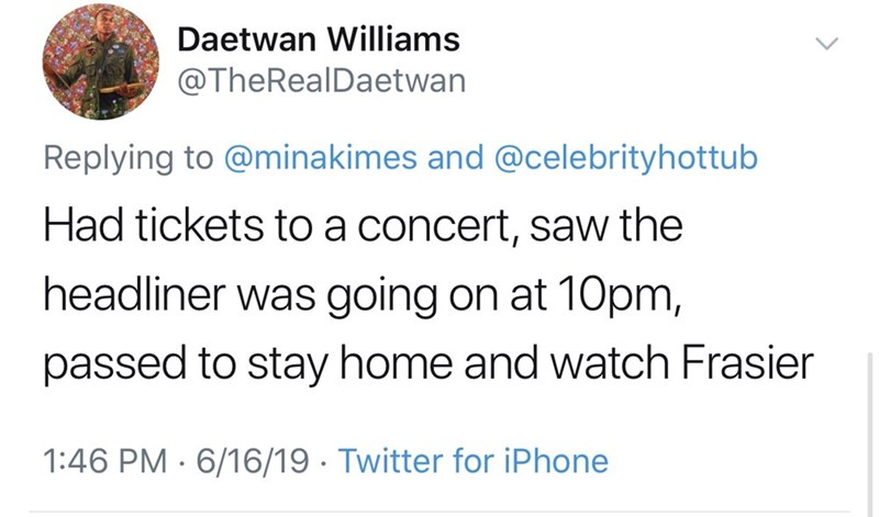 shameless dad - Text - Daetwan Williams @TheRealDaetwan Replying to @minakimes and @celebrityhottub Had tickets toa concert, saw the headliner was going on at 10pm, passed to stay home and watch Frasier 1:46 PM 6/16/19 Twitter for iPhone