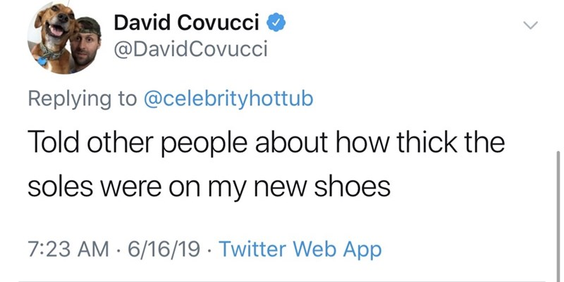 shameless dad - Text - David Covucci @DavidCovucci Replying to @celebrityhottub Told other people about how thick the soles were on my new shoes 7:23 AM 6/16/19 Twitter Web App