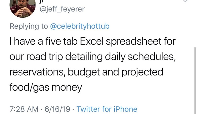 shameless dad - Text - @jeff_feyerer Replying to @celebrityhottub Ihave a five tab Excel spreadsheet for our road trip detailing daily schedules, reservations, budget and projected food/gas money 7:28 AM 6/16/19 Twitter for iPhone