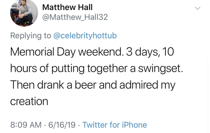 shameless dad - Text - Matthew Hall @Matthew_Hall32 Replying to @celebrityhottub Memorial Day weekend. 3 days, 10 hours of putting together a swingset. Then drank a beer and admired my creation 8:09 AM 6/16/19 Twitter for iPhone