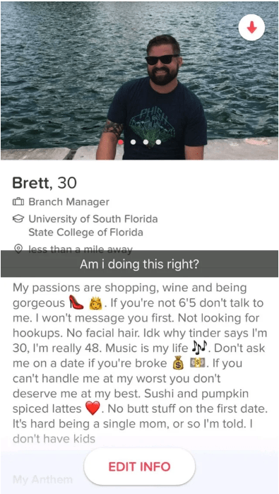 tinder fail - Text - PH Brett, 30 Branch Manager eUniversity of South Florida State College of Florida less than a mile away Ami doing this right? My passions are shopping, wine and being gorgeous . If you're not 6'5 don't talk to me. I won't message you first. Not looking for hookups. No facial hair. Idk why tinder says I'm 30, I'm really 48.