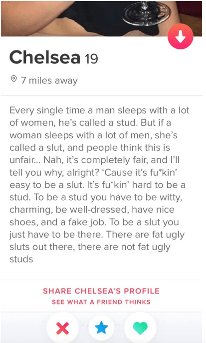 tinder fail - Text - Chelsea 7 miles away Every single time a man sleeps with a lot of women, he's called a stud. But if a woman sleeps with a lot of men, she's called a slut, and people think this is unfair... Nah, it's completely fair, and I'll tell you why, alright?