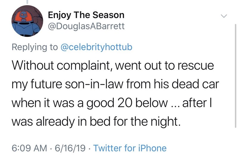 dad things - Text - Enjoy The Season @DouglasABarrett Replying to @celebrityhottub Without complaint, went out to rescue my future son-in-law from his dead car when it was a good 20 below ... after I was already in bed for the night. 6:09 AM 6/16/19 Twitter for iPhone