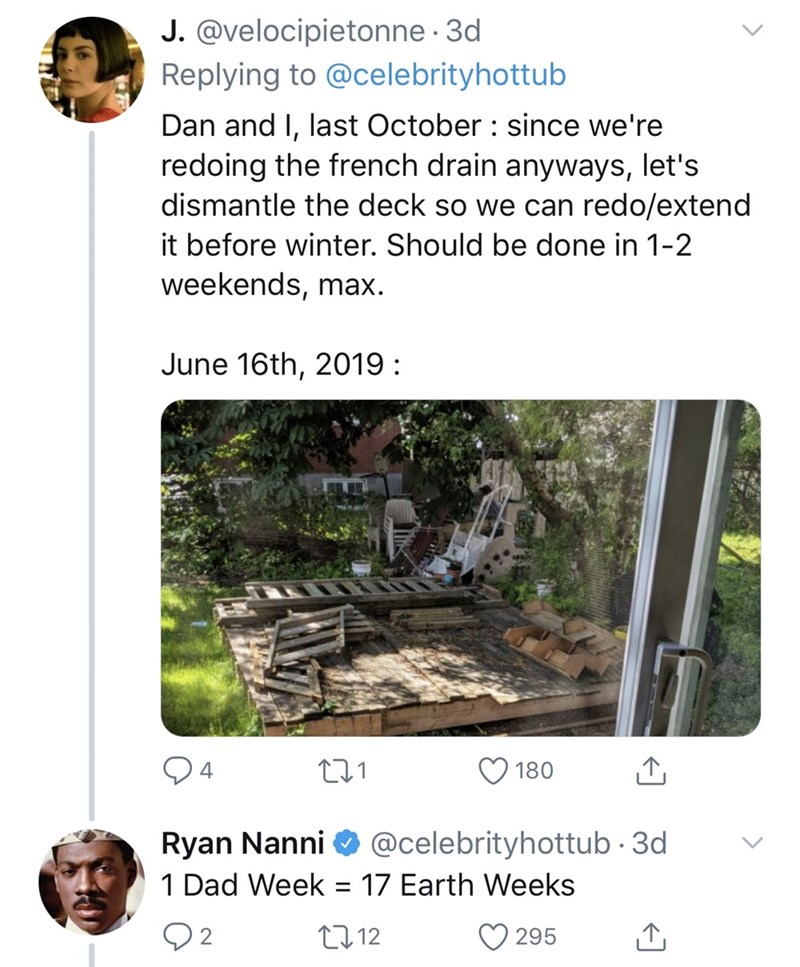 dad things - Tree - J.@velocipietonne 3d Replying to @celebrityhottub Dan and I, last October since we're redoing the french drain anyways, let's dismantle the deck so we can redo/extend it before winter. Should be done in 1-2 weekends, max June 16th, 2019 4 180 @celebrityhottub 3d Ryan Nanni 1 Dad Week 17 Earth Weeks 2 t112 295
