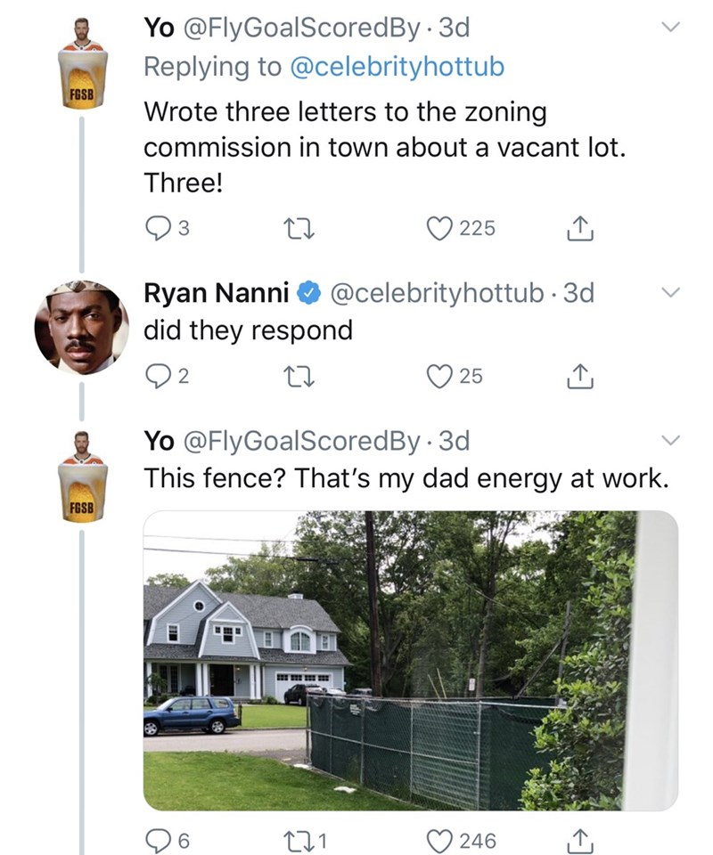 dad things - Text - Yo @FlyGoalScoredBy 3d Replying to @celebrityhottub FGSB Wrote three letters to the zoning commission in town about a vacant lot. Three! 225 Ryan Nanni did they respond @celebrityhottub 3d 2 25 Yo @FlyGoalScoredBy 3d This fence? That's my dad energy at work FGSB 246 CO