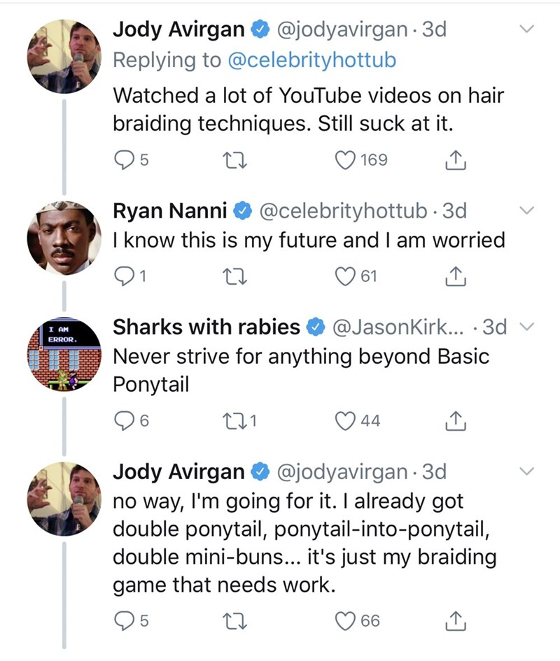 dad things - Text - @jodyavirgan 3d Jody Avirgan Replying to @celebrityhottub Watched a lot of YouTube videos on hair braiding techniques. Still suck at it. 5 169 Ryan Nanni I know this is my future and l am worried @celebrityhottub 3d 61 Sharks with rabies @JasonKirk... 3d I AM ERROR.