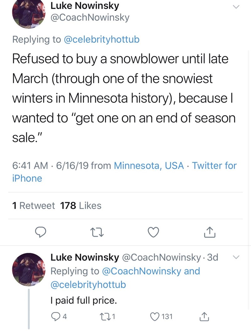 """dad things - Text - Luke Nowinsky @CoachNowinsky Replying to @celebrityhottub Refused to buy a snowblower until late March (through one of the snowiest winters in Minnesota history), because l wanted to """"get one on an end of season sale."""" 6:41 AM 6/16/19 from Minnesota, USA Twitter for iPhone 1 Retweet 178 Likes Luke Nowinsky @CoachNowinsky 3d Replying to @CoachNowinsky and @celebrityhottub I paid full price. t1 4 131"""