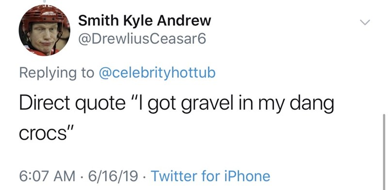 "dad things - Text - Smith Kyle Andrew @DrewliusCeasar6 Replying to @celebrityhottub Direct quote ""I got gravel in my dang crocs"" 6:07 AM 6/16/19 Twitter for iPhone"