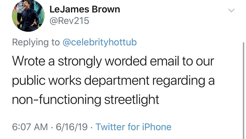 dad things - Text - LeJames Brown @Rev215 Replying to @celebrityhottub Wrote a strongly worded email to our public works department regarding a non-functioning streetlight 6:07 AM 6/16/19 Twitter for iPhone