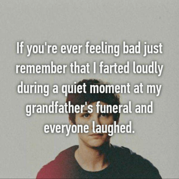 fart jokes - Text - If you're ever feeling bad just remember that I farted loudly during a quiet moment at my grandfather's funeral and everyone laughed.