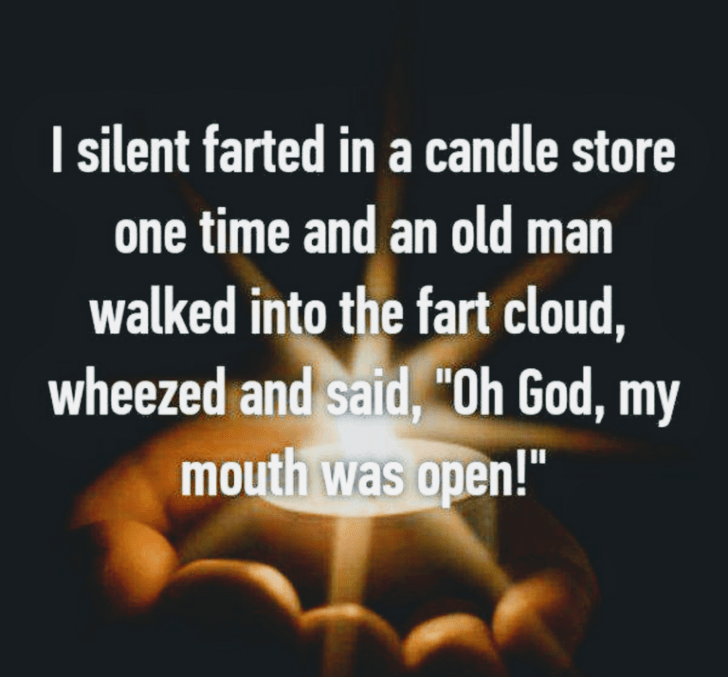 "fart jokes - Text - I silent farted in a candle store one time and an old man walked into the fart cloud, wheezed and said, ""Oh God, my mouth was open!"""