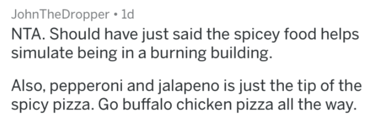 jalapeno pizza - Text - JohnTheDropper 1d NTA. Should have just said the spicey food helps simulate being ina burning building Also, pepperoni and jalapeno is just the tip of the spicy pizza. Go buffalo chicken pizza all the way.