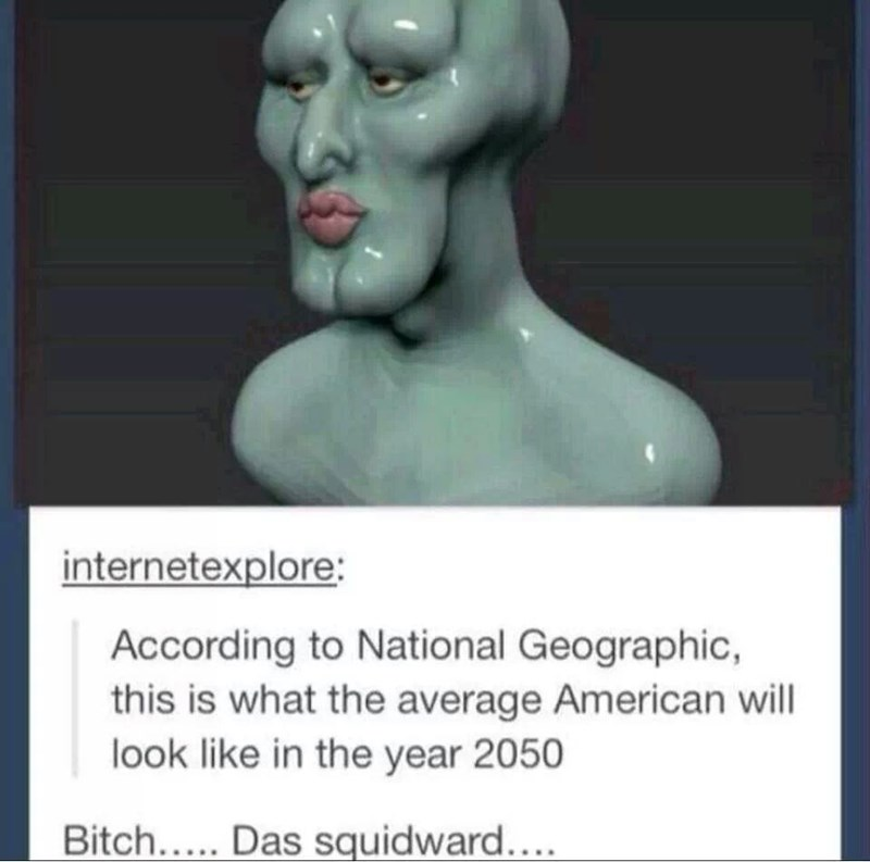 Meme - Sculpture - internetexplore: According to National Geographic, this is what the average American will look like in the year 2050 Bitch..... Das squidward....