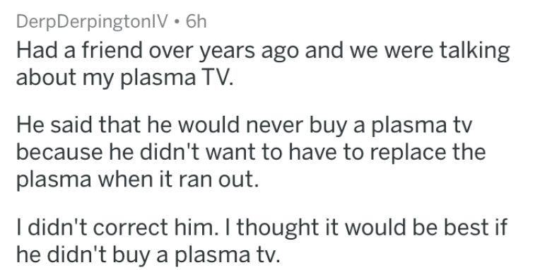 dumb stories - Text - DerpDerpingtonlV 6h Had a friend over years ago and we were talking about my plasma TV. He said that he would never buy a plasma tv because he didn't want to have to replace the plasma when it ran out. I didn't correct him. I thought it would be best if he didn't buy a plasma tv.