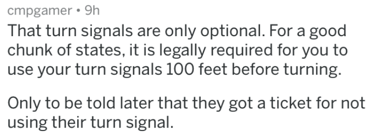 dumb stories - Text - cmpgamer 9h That turn signals are only optional. For a good chunk of states, it is legally required for you to use your turn signals 100 feet before turning. Only to be told later that they got a ticket for not using their turn signal