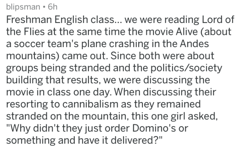 dumb stories - Text - blipsman . 6h Freshman English class... we were reading Lord of the Flies at the same time the movie Alive (about a soccer team's plane crashing in the Andes mountains) came out. Since both were about groups being stranded and the politics/society building that results, we were discussing the movie in class one day. When discussing their resorting to cannibalism