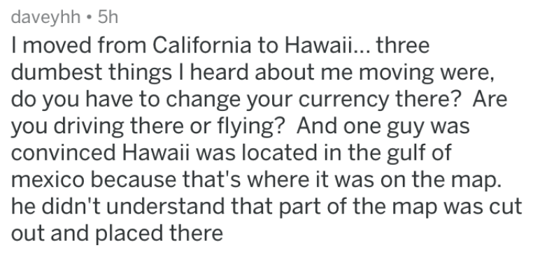 dumb stories - Text - daveyhh 5h Imoved from California to Hawaii... three dumbest things I heard about me moving were, do you have to change your currency there? Are you driving there or flying? And one guy was convinced Hawaii was located in the gulf of mexico because that's where it was on the map. he didn't understand that part of the map was cut out and placed there
