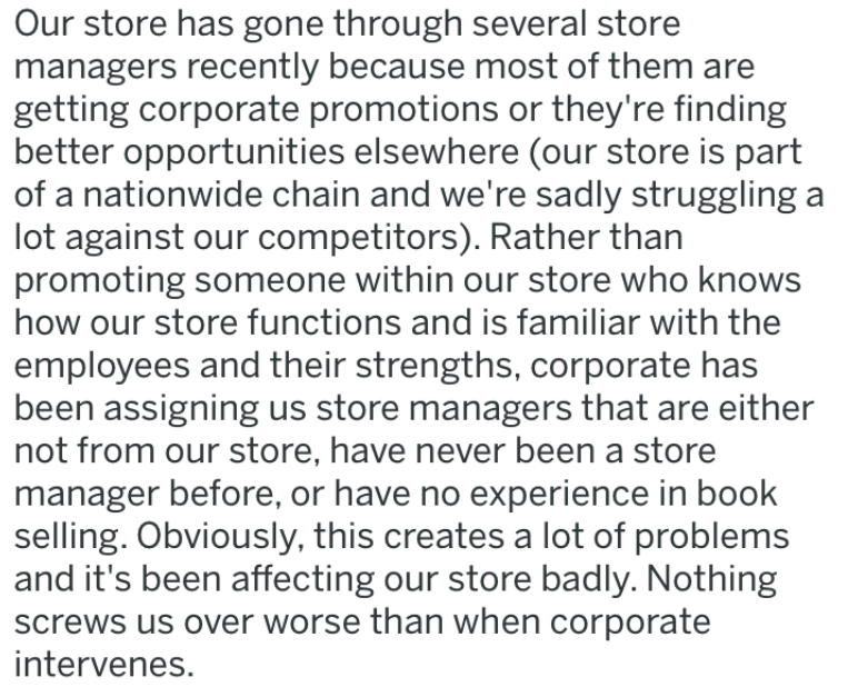 lying manager - Text - Our store has gone through several store managers recently because most of them are getting corporate promotions or they're finding better opportunities elsewhere (our store is part of a nationwide chain and we're sadly struggling lot against our competitors). Rather than promoting someone within our store who knows how our store functions and is familiar with the employees and their strengths