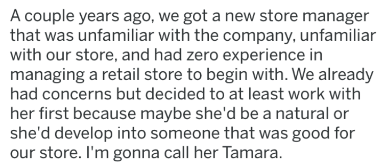 lying manager - Text - A couple years ago, we got a new store manager that was unfamiliar with the company, unfamiliar with our store, and had zero experience in managing a retail store to begin with. We already had concerns but decided to at least work with her first because maybe she'd be a natural or she'd develop into someone that was good for our store. I'm gonna call her Tamara.