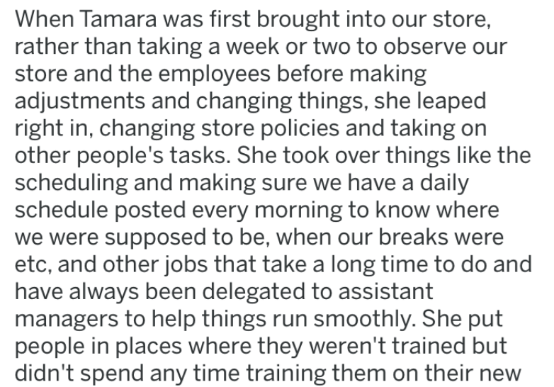 lying manager - Text - When Tamara was first brought into our store, rather than taking a week or two to observe store and the employees before making adjustments and changing things, she leaped right in, changing store policies and taking on other people's tasks. She took over things like the scheduling and making sure we have a daily schedule posted every morning to know where we were supposed to be