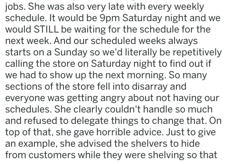 lying manager - Text - jobs. She was also very late with every weekly schedule. It would be 9pm Saturday night and would STILL be waiting for the schedule for the next week. And our scheduled weeks always starts on a Sunday so we'd literally be repetitively calling the store on Saturday night to find out if we had to show up the next morning. So many sections of the store fell into disarray